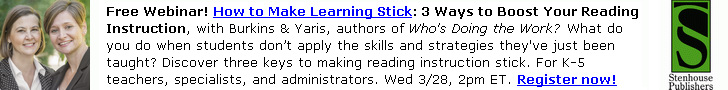 Free Webinar! How to Make Learning Stick: 3 Ways to Boost Your Reading Instruction, with Burkins & Yaris, authors of Who's Doing the Work? What do you do when students don't apply the skills and strategies they've just been taught? Discover three keys to making reading instruction stick. For K-5 teachers, specialists, and administrators. Wed 3/28, 2pm ET. Register now!
